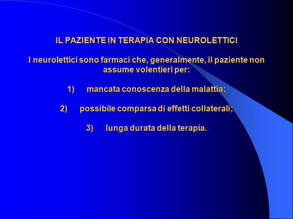 IL PAZIENTE IN TERAPIA CON NEUROLETTICI I neurolettici sono farmaci che, generalmente, il paziente non assume volentieri per: 1) mancata conoscenza de