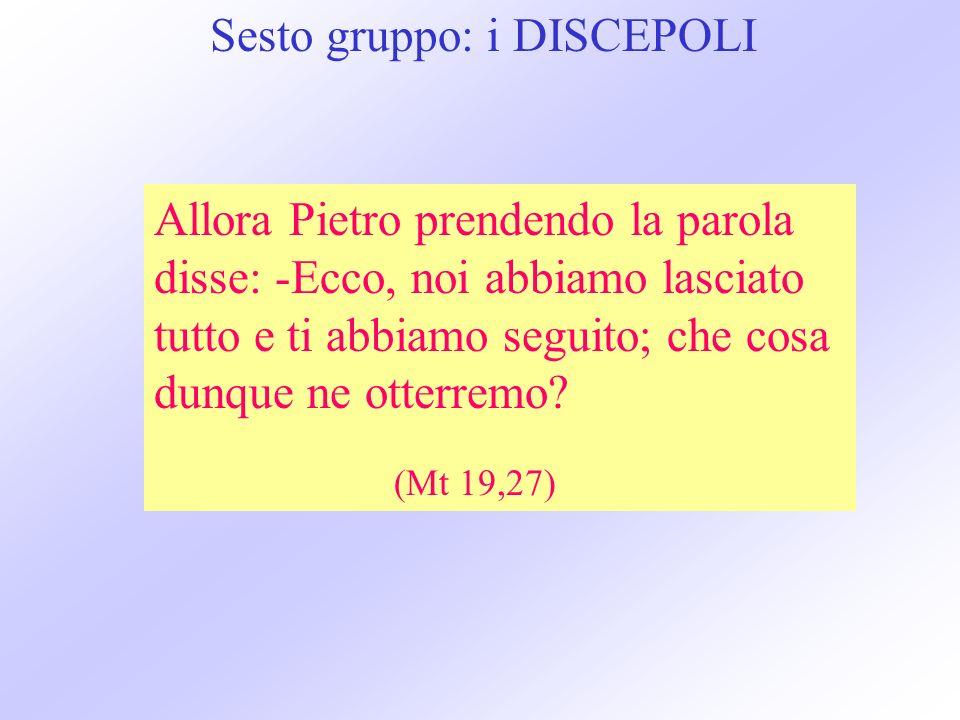 Sesto gruppo: i DISCEPOLI Allora Pietro prendendo la parola disse: -Ecco, noi abbiamo lasciato tutto e ti abbiamo seguito; che cosa dunque ne otterremo.