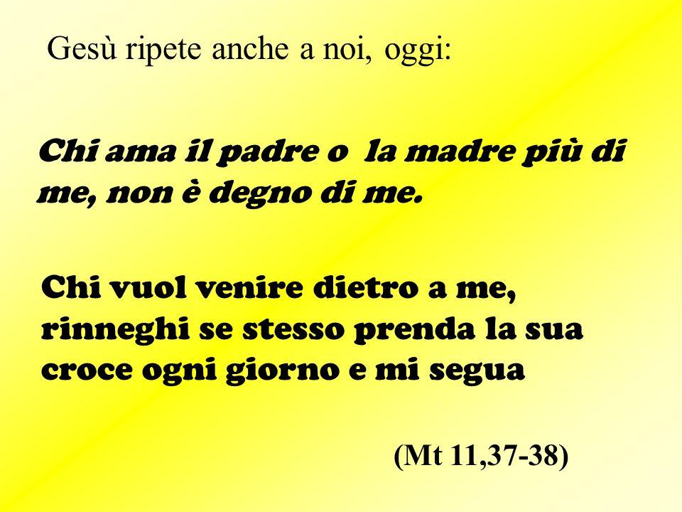 (Mt 11,37-38) Gesù ripete anche a noi, oggi: Chi ama il padre o la madre più di me, non è degno di me.