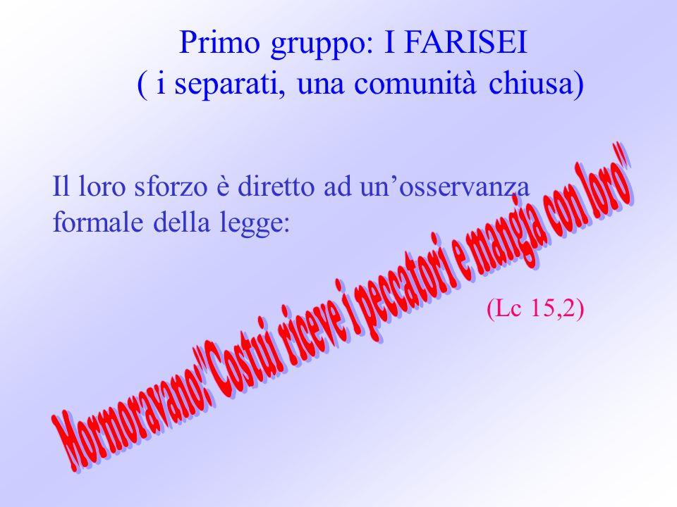 Primo gruppo: I FARISEI ( i separati, una comunità chiusa) (Lc 15,2) Il loro sforzo è diretto ad unosservanza formale della legge: