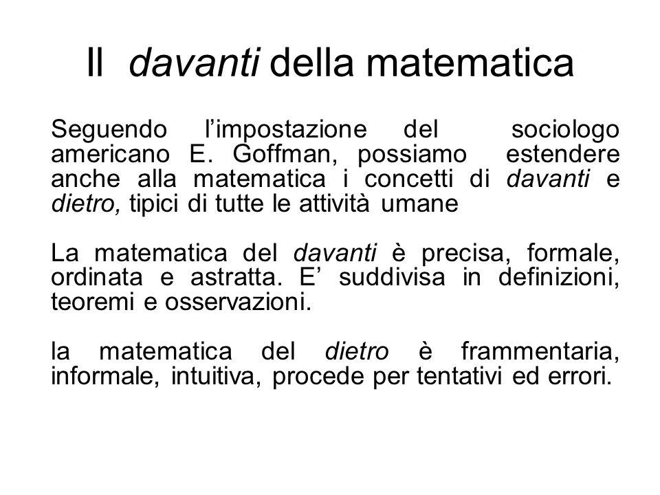 Il davanti della matematica Seguendo limpostazione del sociologo americano E. Goffman, possiamo estendere anche alla matematica i concetti di davanti