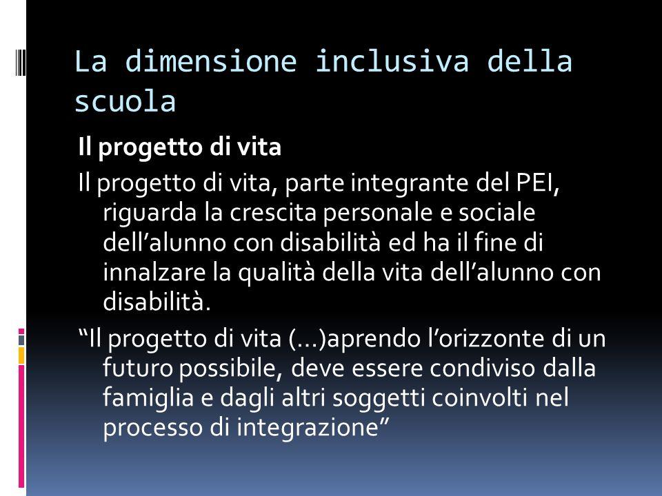 La dimensione inclusiva della scuola Il progetto di vita Il progetto di vita, parte integrante del PEI, riguarda la crescita personale e sociale della