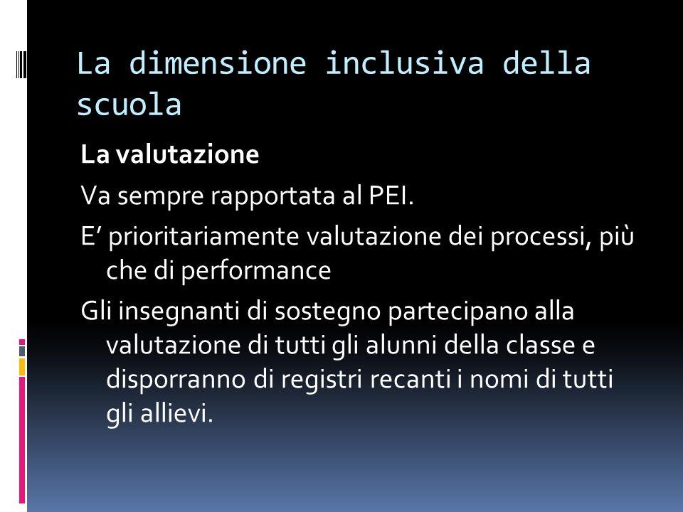 La dimensione inclusiva della scuola La valutazione Va sempre rapportata al PEI. E prioritariamente valutazione dei processi, più che di performance G