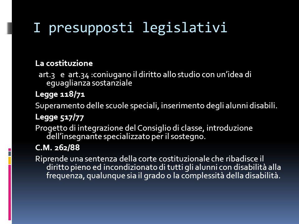 I presupposti legislativi La costituzione art.3 e art.34 :coniugano il diritto allo studio con unidea di eguaglianza sostanziale Legge 118/71 Superame
