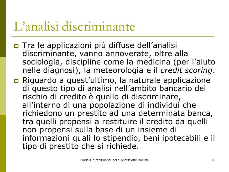 Modelli e strumenti della previsione sociale12 Lanalisi discriminante Tra le applicazioni più diffuse dellanalisi discriminante, vanno annoverate, olt