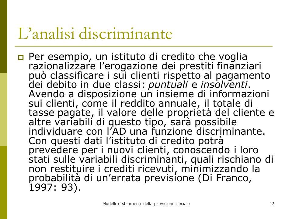 Modelli e strumenti della previsione sociale13 Lanalisi discriminante Per esempio, un istituto di credito che voglia razionalizzare lerogazione dei pr