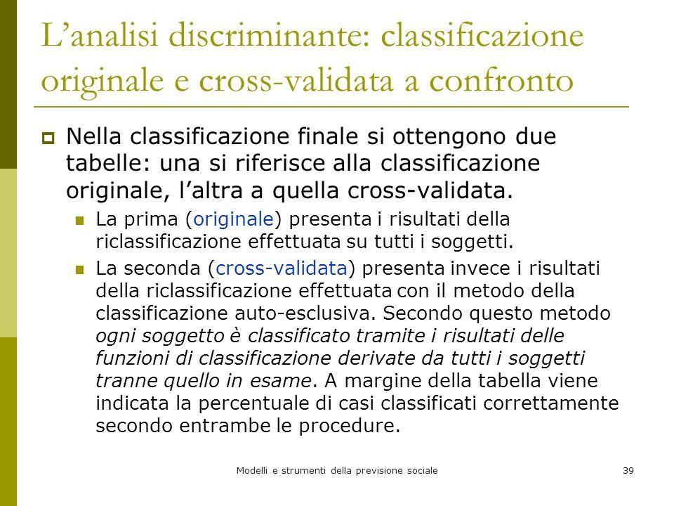 Modelli e strumenti della previsione sociale39 Lanalisi discriminante: classificazione originale e cross-validata a confronto Nella classificazione fi