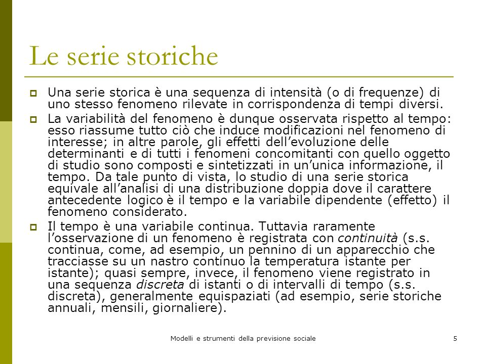 Modelli e strumenti della previsione sociale5 Le serie storiche Una serie storica è una sequenza di intensità (o di frequenze) di uno stesso fenomeno