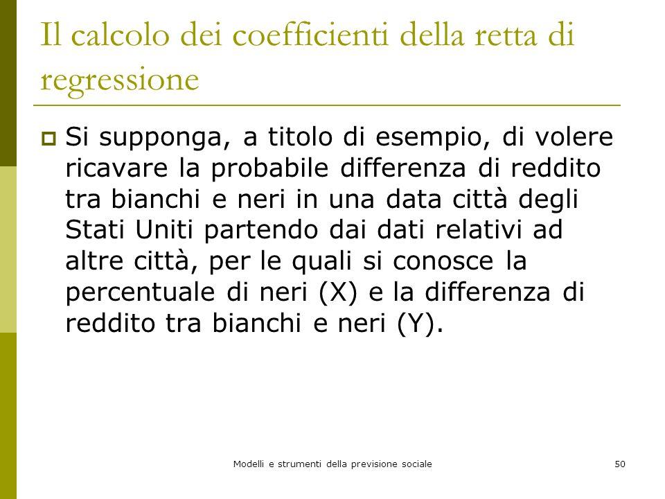 Modelli e strumenti della previsione sociale50 Il calcolo dei coefficienti della retta di regressione Si supponga, a titolo di esempio, di volere rica