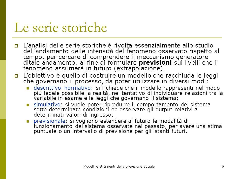 Modelli e strumenti della previsione sociale6 Le serie storiche Lanalisi delle serie storiche è rivolta essenzialmente allo studio dellandamento delle