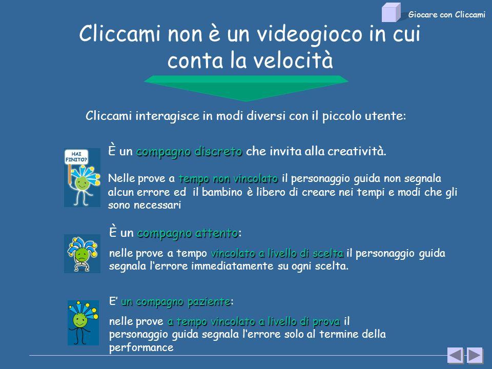 Cliccami non è un videogioco in cui conta la velocità Cliccami interagisce in modi diversi con il piccolo utente: compagno attento È un compagno attento: vincolato a livello di scelta nelle prove a tempo vincolato a livello di scelta il personaggio guida segnala lerrore immediatamente su ogni scelta.