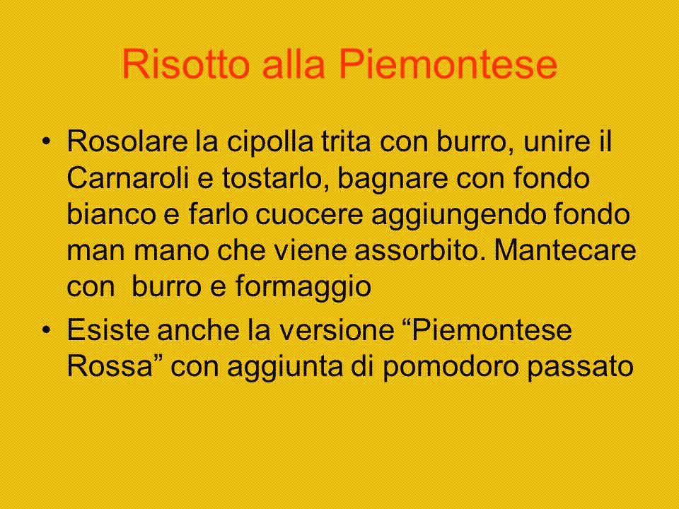Risotto alla Piemontese Rosolare la cipolla trita con burro, unire il Carnaroli e tostarlo, bagnare con fondo bianco e farlo cuocere aggiungendo fondo