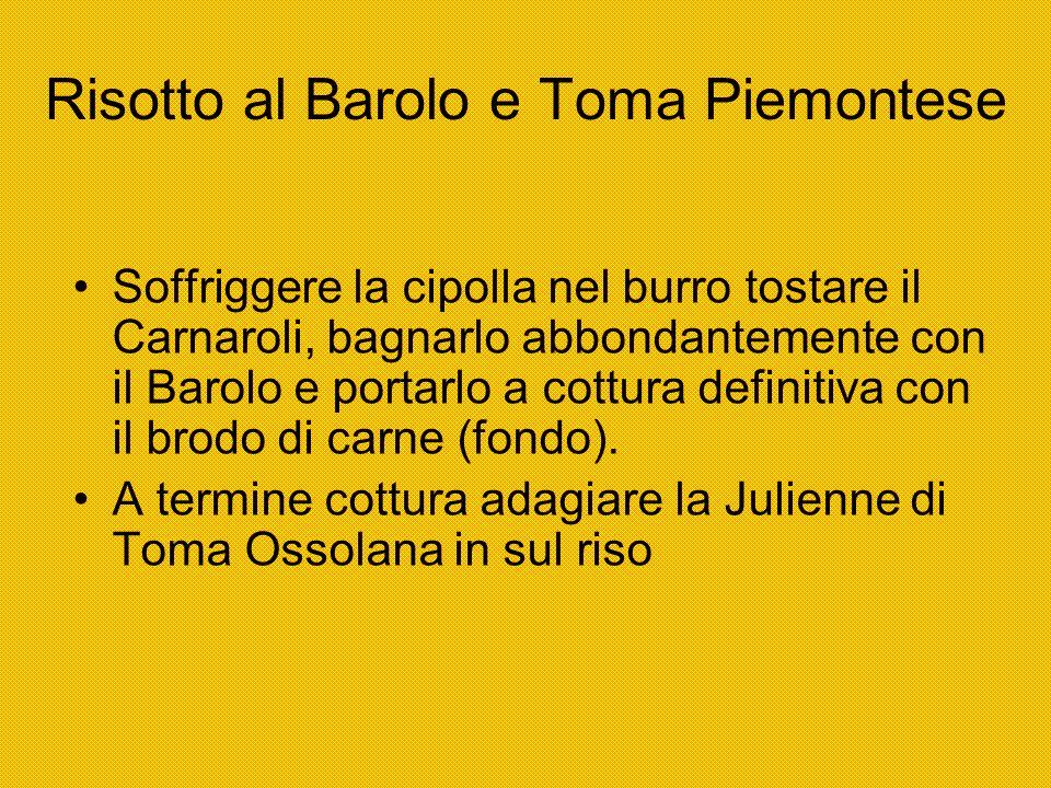 Risotto al Barolo e Toma Piemontese Soffriggere la cipolla nel burro tostare il Carnaroli, bagnarlo abbondantemente con il Barolo e portarlo a cottura