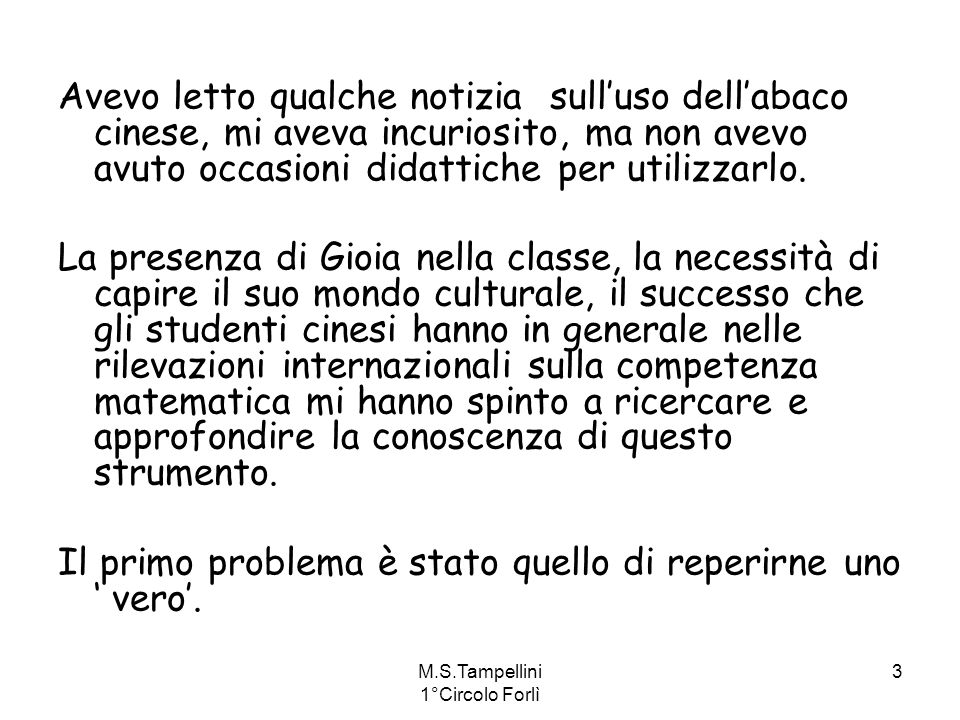 M.S.Tampellini 1°Circolo Forlì 3 Avevo letto qualche notizia sulluso dellabaco cinese, mi aveva incuriosito, ma non avevo avuto occasioni didattiche p