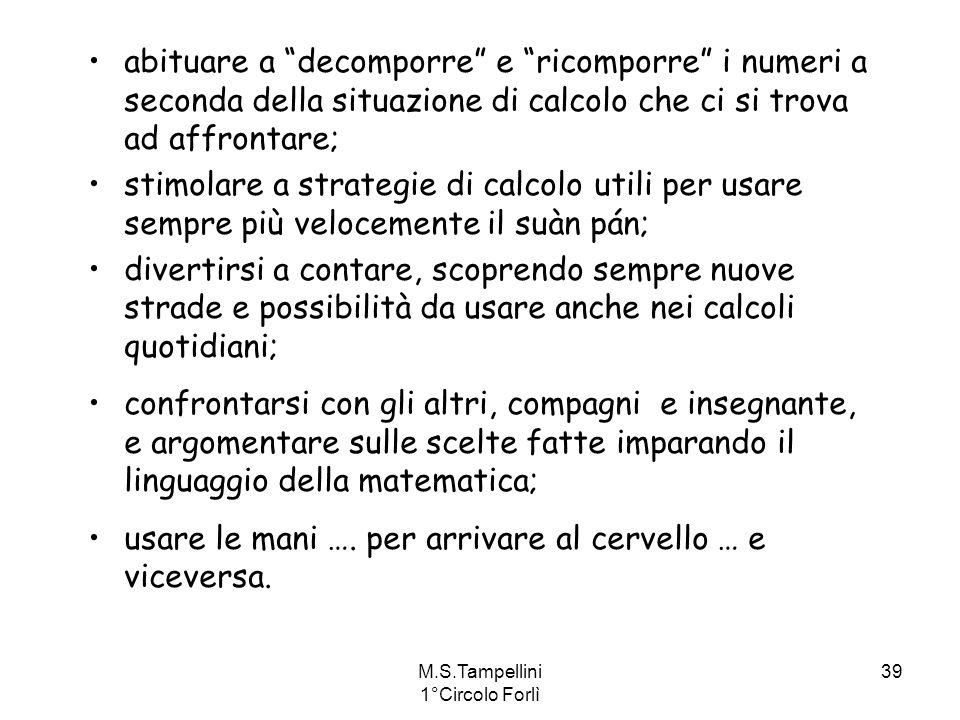 M.S.Tampellini 1°Circolo Forlì 39 abituare a decomporre e ricomporre i numeri a seconda della situazione di calcolo che ci si trova ad affrontare; sti
