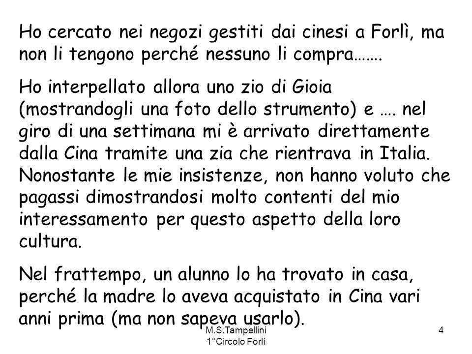 M.S.Tampellini 1°Circolo Forlì 4 Ho cercato nei negozi gestiti dai cinesi a Forlì, ma non li tengono perché nessuno li compra……. Ho interpellato allor