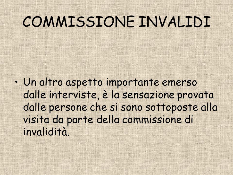 COMMISSIONE INVALIDI Un altro aspetto importante emerso dalle interviste, è la sensazione provata dalle persone che si sono sottoposte alla visita da parte della commissione di invalidità.