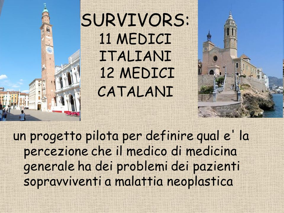 SURVIVORS: 11 MEDICI ITALIANI 12 MEDICI CATALANI un progetto pilota per definire qual e la percezione che il medico di medicina generale ha dei problemi dei pazienti sopravviventi a malattia neoplastica