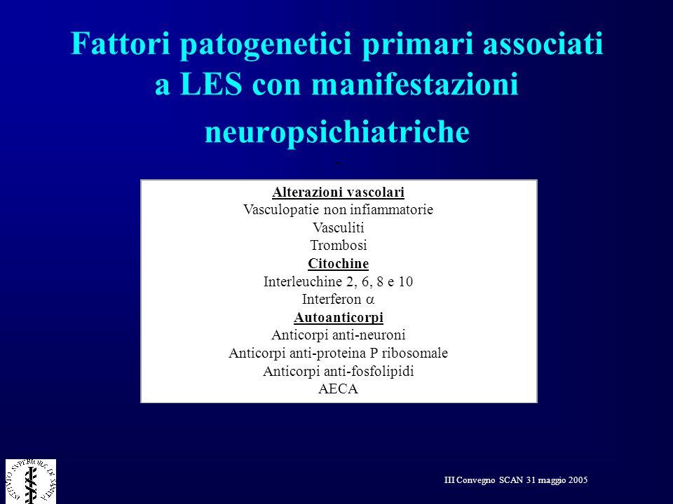 III Convegno SCAN 31 maggio 2005 Fattori patogenetici primari associati a LES con manifestazioni neuropsichiatriche Alterazioni vascolari Vasculopatie