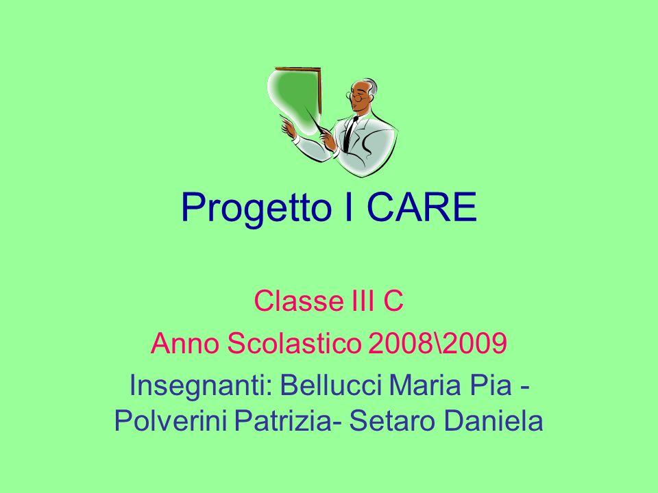 Progetto I CARE Classe III C Anno Scolastico 2008\2009 Insegnanti: Bellucci Maria Pia - Polverini Patrizia- Setaro Daniela
