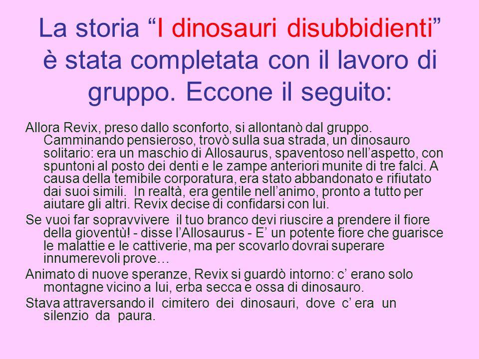 La storia I dinosauri disubbidienti è stata completata con il lavoro di gruppo. Eccone il seguito: Allora Revix, preso dallo sconforto, si allontanò d