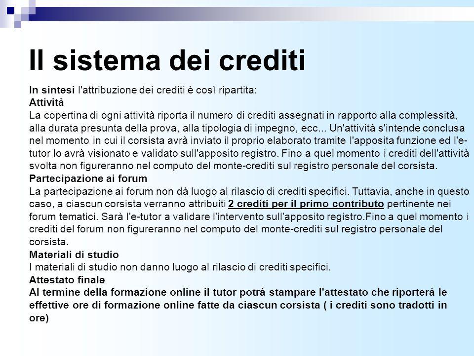 Il sistema dei crediti In sintesi l attribuzione dei crediti è così ripartita: Attività La copertina di ogni attività riporta il numero di crediti assegnati in rapporto alla complessità, alla durata presunta della prova, alla tipologia di impegno, ecc...