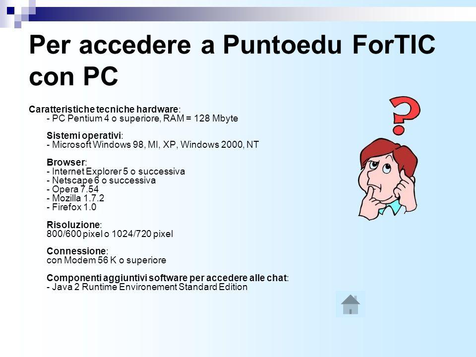 Per accedere a Puntoedu ForTIC con PC Caratteristiche tecniche hardware: - PC Pentium 4 o superiore, RAM = 128 Mbyte Sistemi operativi: - Microsoft Windows 98, MI, XP, Windows 2000, NT Browser: - Internet Explorer 5 o successiva - Netscape 6 o successiva - Opera 7.54 - Mozilla 1.7.2 - Firefox 1.0 Risoluzione: 800/600 pixel o 1024/720 pixel Connessione: con Modem 56 K o superiore Componenti aggiuntivi software per accedere alle chat: - Java 2 Runtime Environement Standard Edition