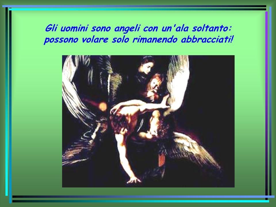 Gli uomini sono angeli con un'ala soltanto: possono volare solo rimanendo abbracciati!