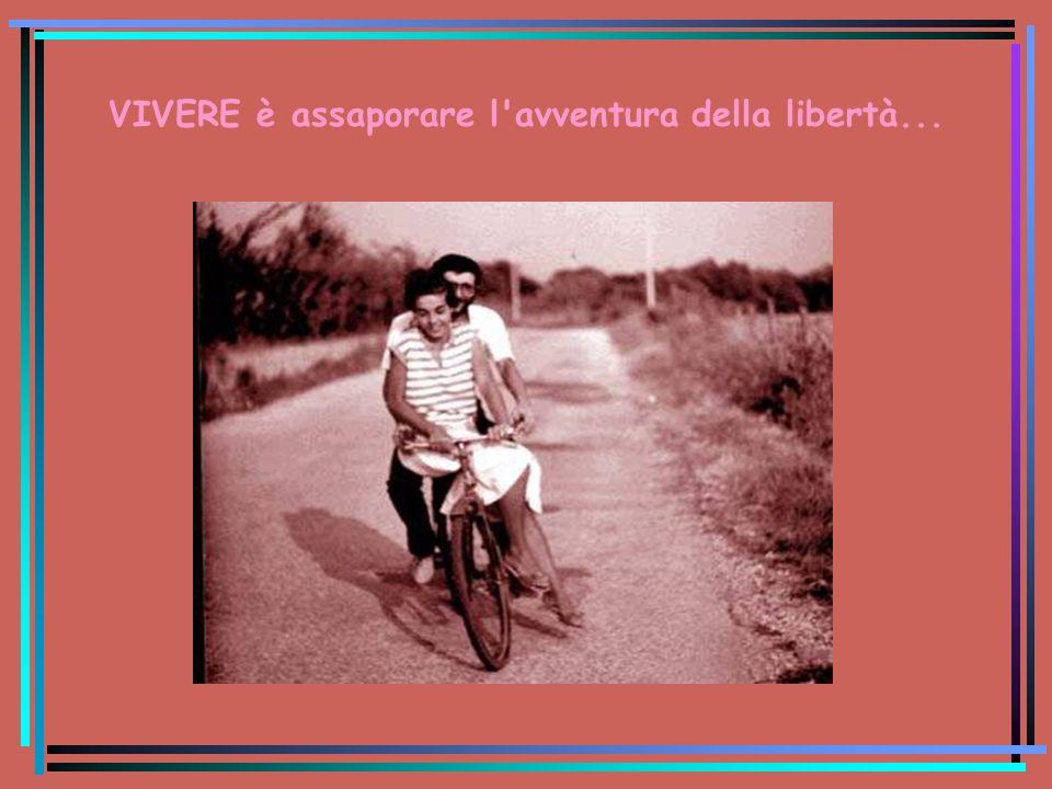 VIVERE è assaporare l'avventura della libertà...