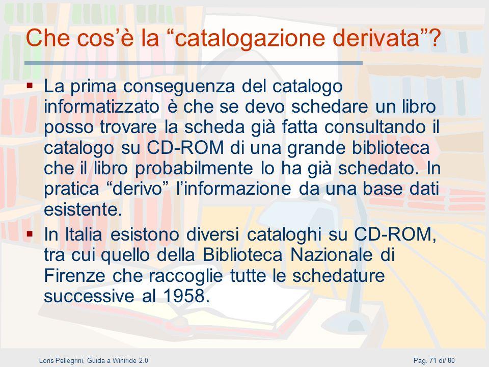 Loris Pellegrini, Guida a Winiride 2.0Pag.71 di/ 80 Che cosè la catalogazione derivata.