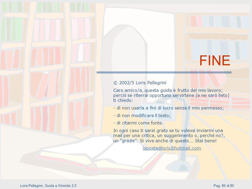 Pag. 80 di 80Loris Pellegrini, Guida a Winiride 2.0 FINE © 2002/5 Loris Pellegrini Caro amico/a, questa guida è frutto del mio lavoro; perciò se riter