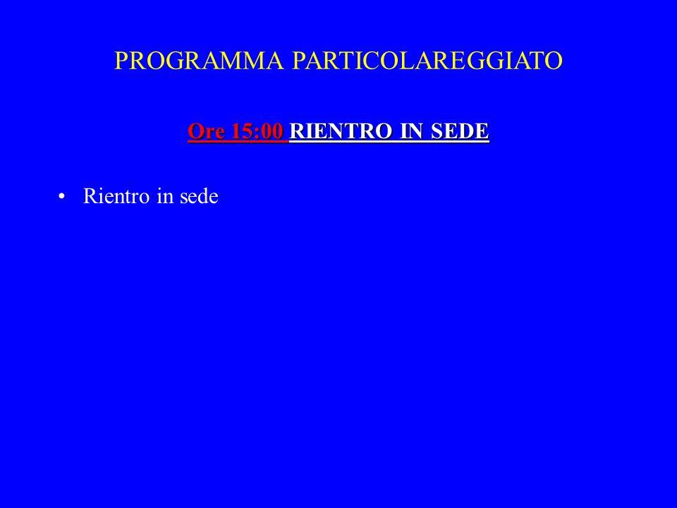 Ore 15:00 RIENTRO IN SEDE Rientro in sede PROGRAMMA PARTICOLAREGGIATO
