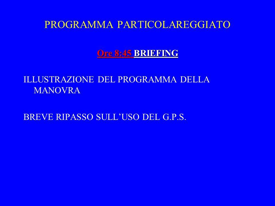 PROGRAMMA PARTICOLAREGGIATO Ore 8:45 BRIEFING ILLUSTRAZIONE DEL PROGRAMMA DELLA MANOVRA BREVE RIPASSO SULLUSO DEL G.P.S.