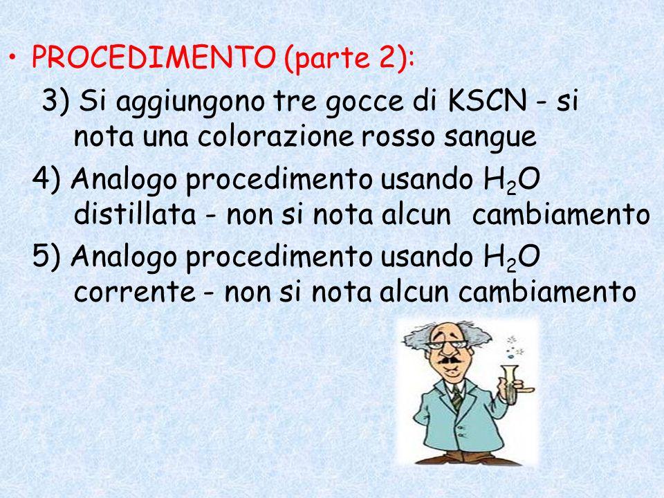 PROCEDIMENTO (parte 2): 3) Si aggiungono tre gocce di KSCN - si nota una colorazione rosso sangue 4) Analogo procedimento usando H 2 O distillata - no
