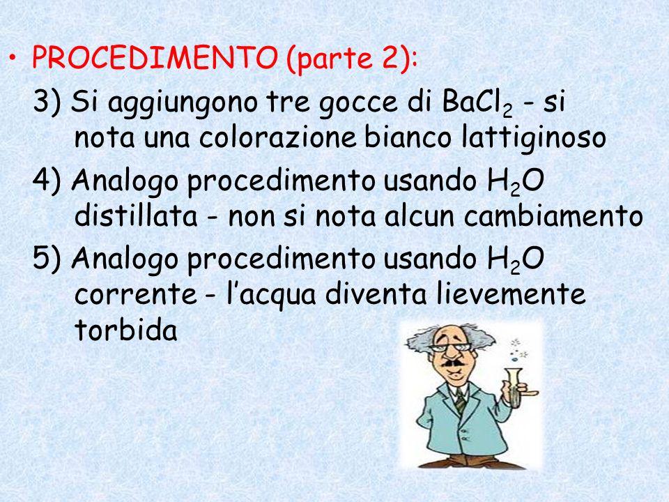 PROCEDIMENTO (parte 2): 3) Si aggiungono tre gocce di BaCl 2 - si nota una colorazione bianco lattiginoso 4) Analogo procedimento usando H 2 O distill