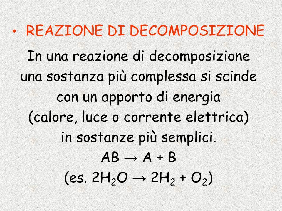 REAZIONE DI DECOMPOSIZIONE In una reazione di decomposizione una sostanza più complessa si scinde con un apporto di energia (calore, luce o corrente e