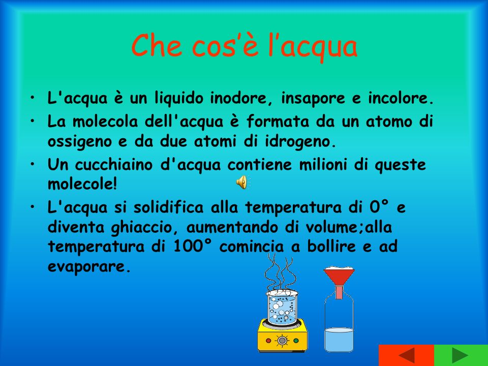 Che cosè lacqua L'acqua è un liquido inodore, insapore e incolore. La molecola dell'acqua è formata da un atomo di ossigeno e da due atomi di idrogeno