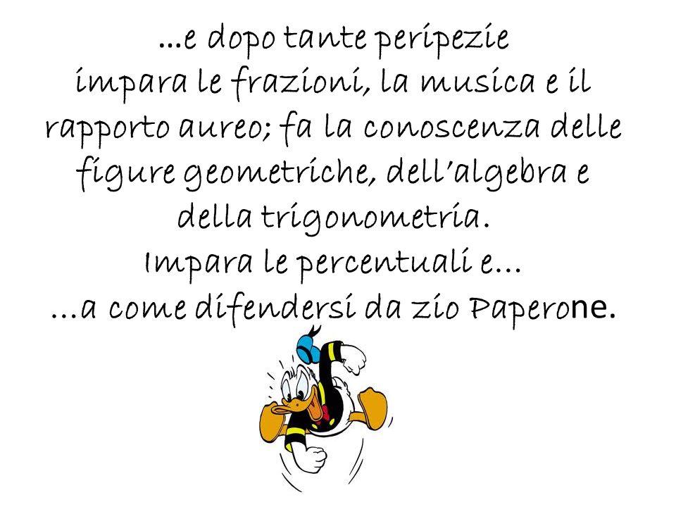 … e dopo tante peripezie impara le frazioni, la musica e il rapporto aureo; fa la conoscenza delle figure geometriche, dellalgebra e della trigonometr