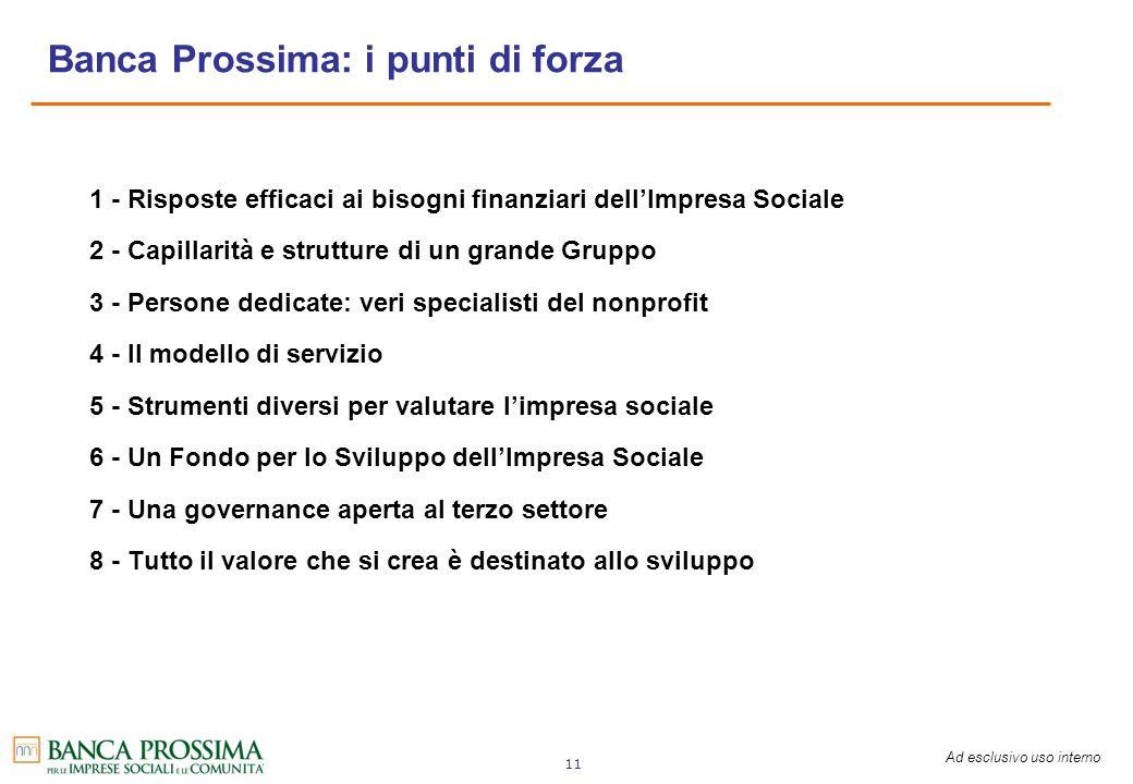Ad esclusivo uso interno 11 Banca Prossima: i punti di forza 1 - Risposte efficaci ai bisogni finanziari dellImpresa Sociale 2 - Capillarità e struttu