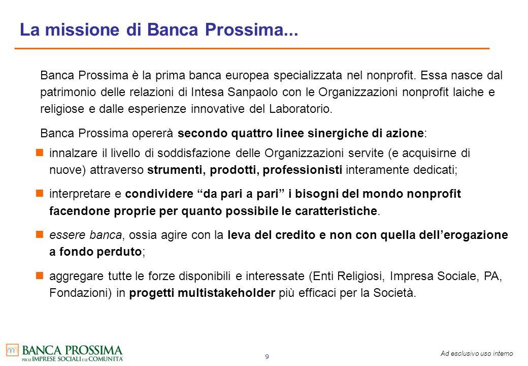 Ad esclusivo uso interno 9 La missione di Banca Prossima... Banca Prossima è la prima banca europea specializzata nel nonprofit. Essa nasce dal patrim