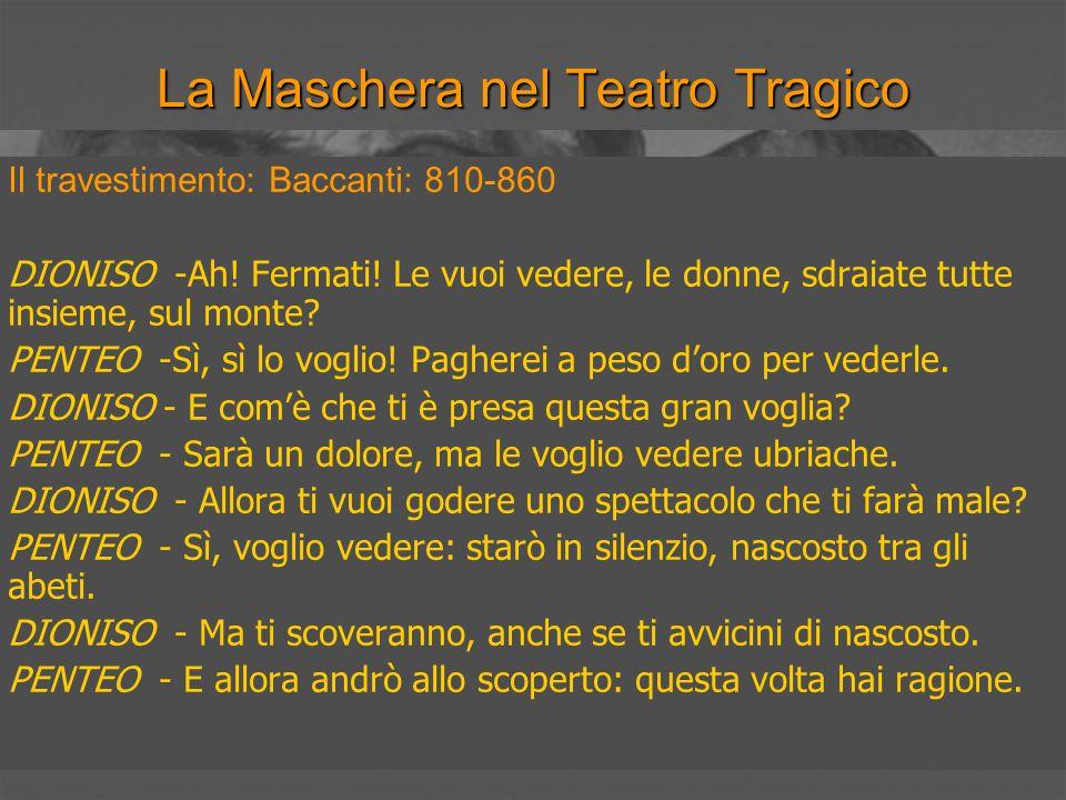 La Maschera nel Teatro Tragico Il travestimento: Baccanti: 810-860 DIONISO -Ah! Fermati! Le vuoi vedere, le donne, sdraiate tutte insieme, sul monte?