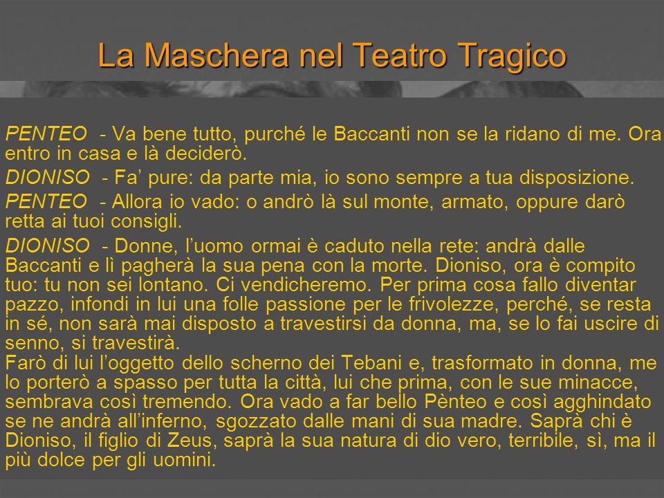 La Maschera nel Teatro Tragico PENTEO - Va bene tutto, purché le Baccanti non se la ridano di me. Ora entro in casa e là deciderò. DIONISO - Fa pure: