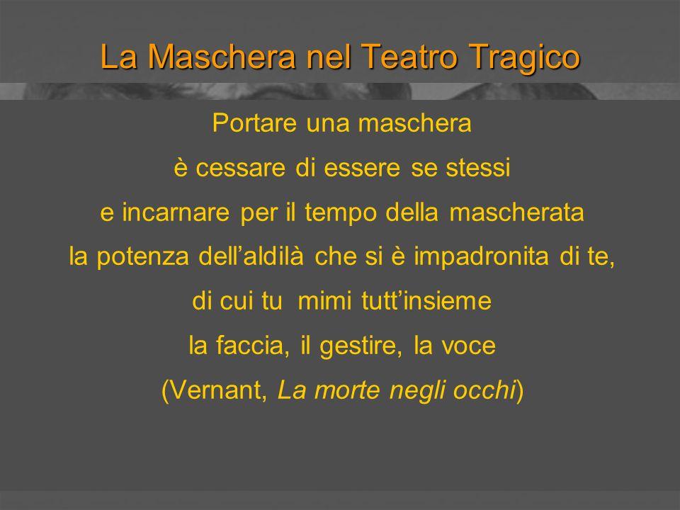 La Maschera nel Teatro Tragico La maschera come diaframma fra la realtà e la dimensione dellalterità pericolosa del divino Illudere e ingannare per essere autentici La maschera come rovesciamento Il tragico come maschera divina dellumano