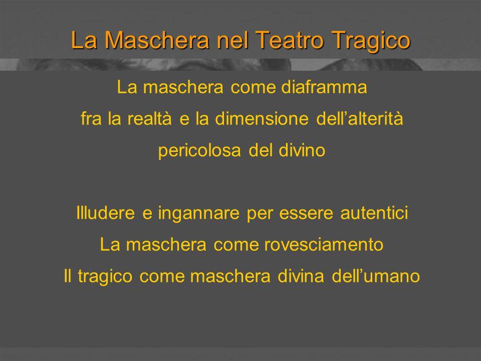 La Maschera nel Teatro Tragico La maschera come diaframma fra la realtà e la dimensione dellalterità pericolosa del divino Illudere e ingannare per es