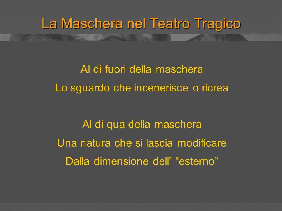 La Maschera nel Teatro Tragico E per questa ragione che Platone condanna il teatro: perché è mimesis, menzogna, apparenza ingannevole.