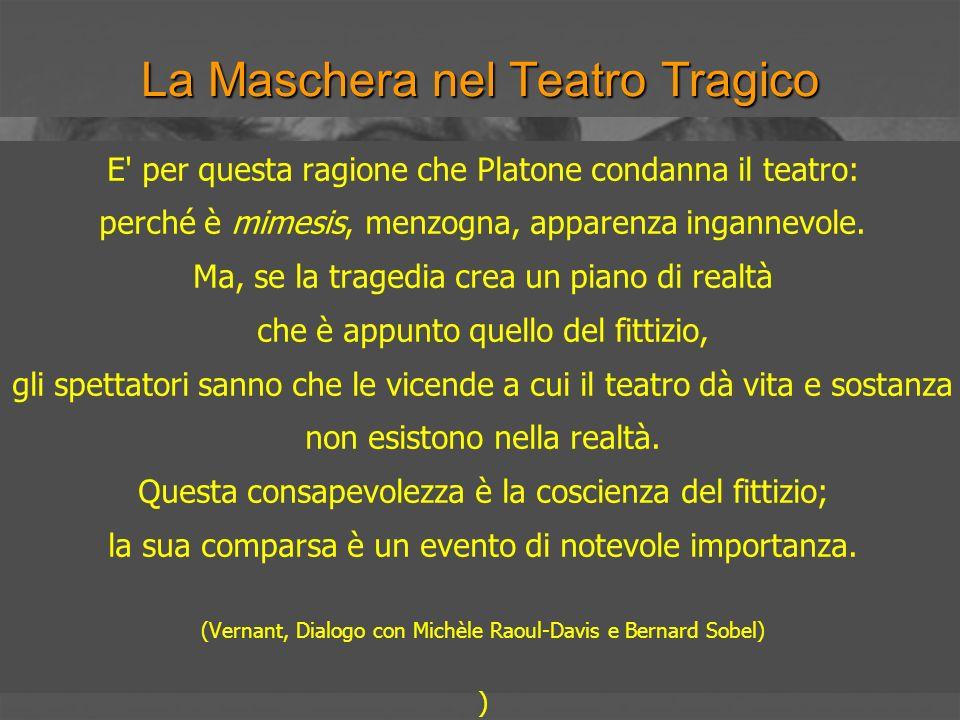 La Maschera nel Teatro Tragico E' per questa ragione che Platone condanna il teatro: perché è mimesis, menzogna, apparenza ingannevole. Ma, se la trag