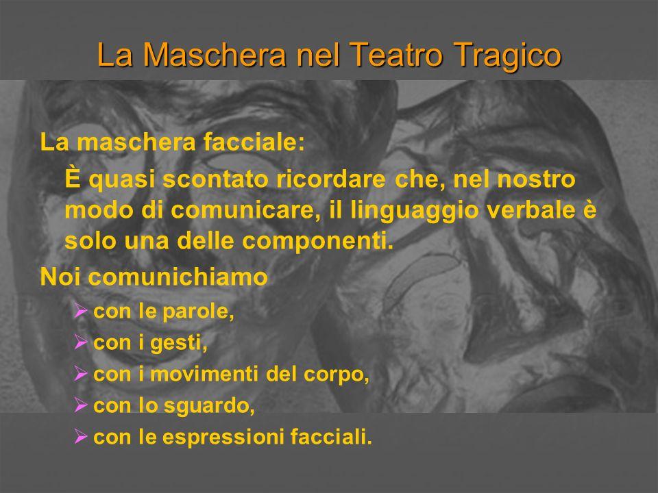 La Maschera nel Teatro Tragico La maschera facciale: È quasi scontato ricordare che, nel nostro modo di comunicare, il linguaggio verbale è solo una d