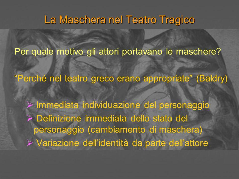 La Maschera nel Teatro Tragico Non vi è motivo di supporre, come si pensava una volta, che la maschera contribuisse in qualche modo ad amplificare la voce (Baldry) Cambiamento di maschera-cambiamento di voce: la particolare natura della recitazione greca.
