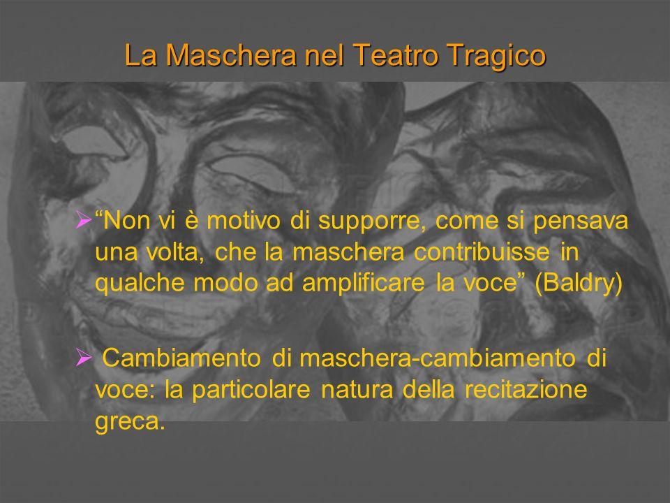 La Maschera nel Teatro Tragico Non vi è motivo di supporre, come si pensava una volta, che la maschera contribuisse in qualche modo ad amplificare la