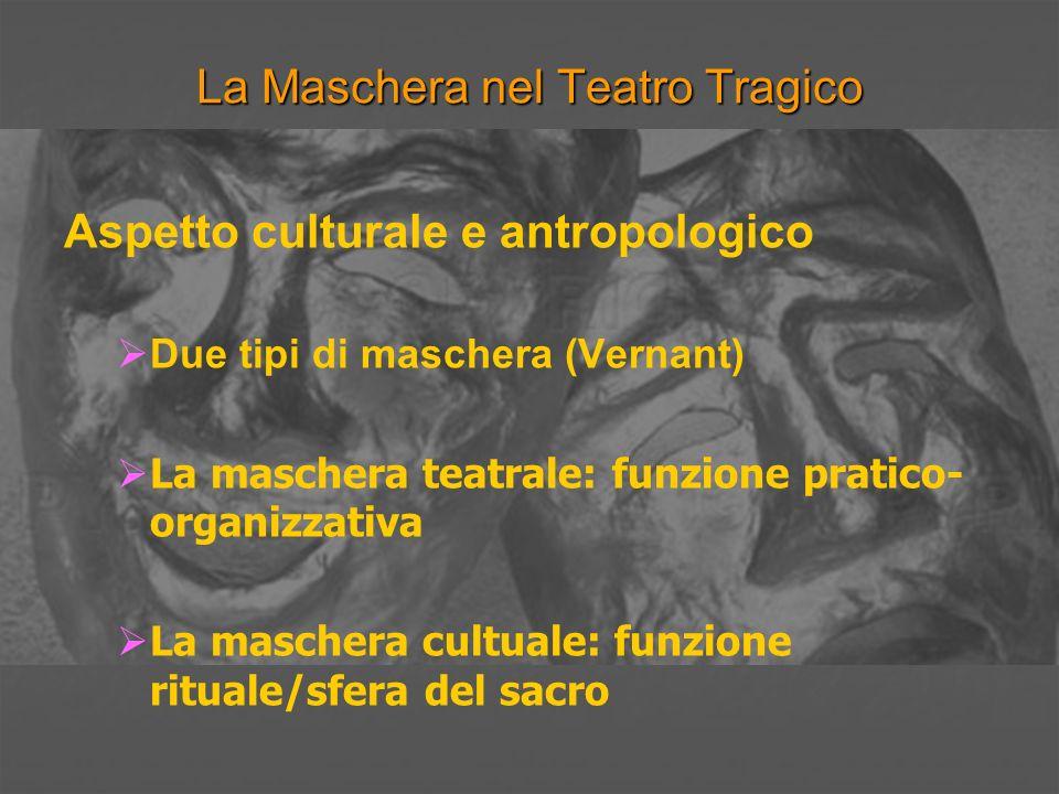 La Maschera nel Teatro Tragico Aspetto culturale e antropologico Due tipi di maschera (Vernant) La maschera teatrale: funzione pratico- organizzativa